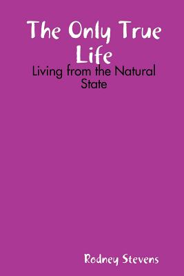 The Only True Life: Living from the Natural State - Stevens, Rodney