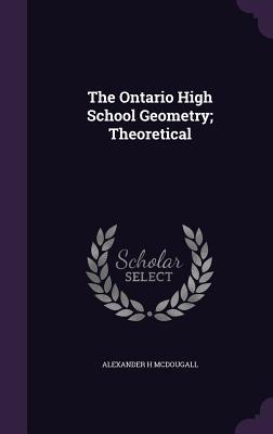 The Ontario High School Geometry; Theoretical - McDougall, Alexander H