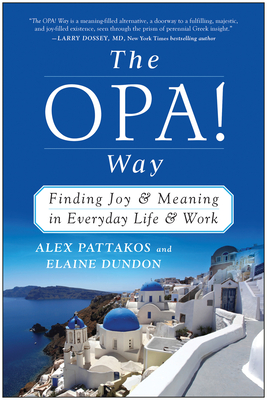 The OPA! Way: Finding Joy & Meaning in Everyday Life & Work - Pattakos, Alex, Ph.D., and Dundon, Elaine