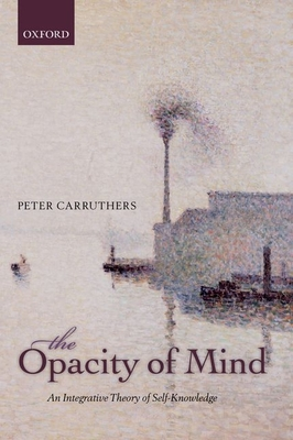 The Opacity of Mind: An Integrative Theory of Self-Knowledge - Carruthers, Peter