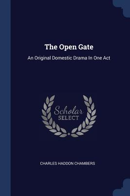 The Open Gate: An Original Domestic Drama in One Act - Chambers, Charles Haddon
