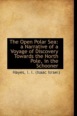 The Open Polar Sea: A Narrative of a Voyage of Discovery Towards the North Pole, in the Schooner - I I (Isaac Israel), Hayes
