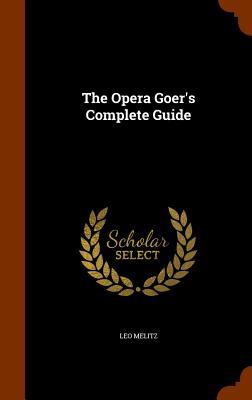 The Opera Goer's Complete Guide - Melitz, Leo