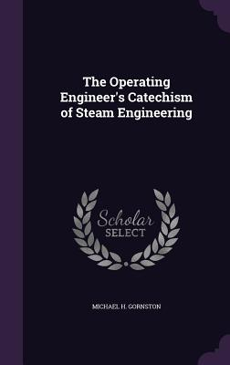 The Operating Engineer's Catechism of Steam Engineering - Gornston, Michael H