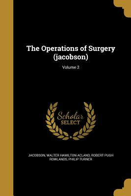 The Operations of Surgery (Jacobson); Volume 2 - Jacobson, Walter Hamilton Acland (Creator), and Rowlands, Robert Pugh, and Turner, Philip