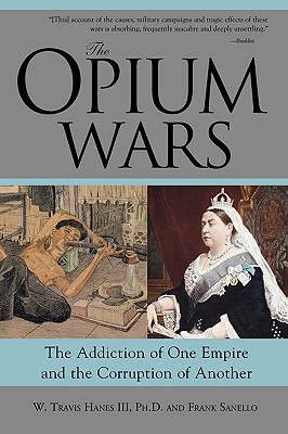 The Opium Wars: The Addiction of One Empire and the Corruption of Another - Hanes, W Travis, and Sanello, Frank, and Hanes, William Travis
