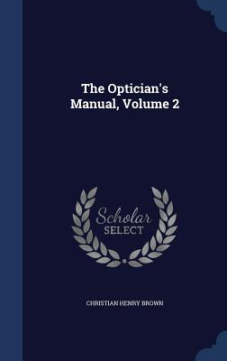 The Optician's Manual, Volume 2 - Brown, Christian Henry