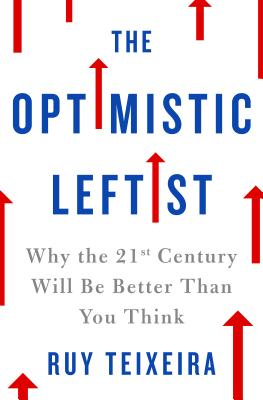 The Optimistic Leftist: Why the 21st Century Will Be Better Than You Think - Teixeira, Ruy