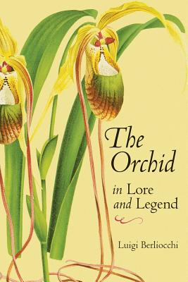The Orchid in Lore and Legend - Berliocchi, Luigi, and Griffiths, Mark (Editor), and Rosenberg, Lenore (Translated by)