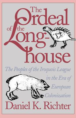 The Ordeal of the Longhouse: The Peoples of the Iroquois League in the Era of European Colonization - Richter, Daniel K