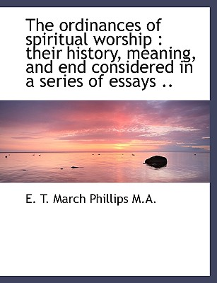 The Ordinances of Spiritual Worship: Their History, Meaning, and End Considered in a Series of Essa - Phillips, E T March