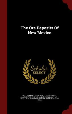 The Ore Deposits of New Mexico - Lindgren, Waldemar, and Louis Caryl Graton (Creator), and Charles Henry Gordon (Creator)