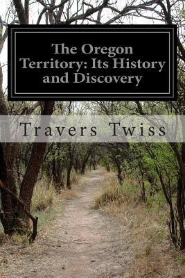 The Oregon Territory: Its History and Discovery - Twiss, Travers, Sir