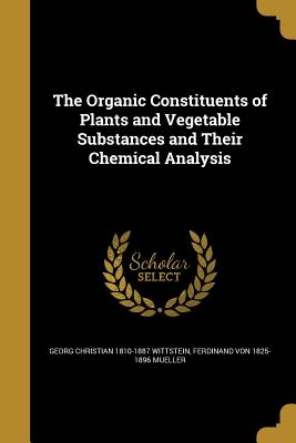 The Organic Constituents of Plants and Vegetable Substances and Their Chemical Analysis - Wittstein, Georg Christian 1810-1887, and Mueller, Ferdinand Von 1825-1896