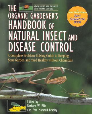 The Organic Gardener's Handbook of Natural Insect and Disease Control: A Complete Problem-Solving Guide to Keeping Your Garden and Yard Healthy Without Chemicals - Ellis, Barbara W (Editor), and Bradley, Fern Marshall (Editor)
