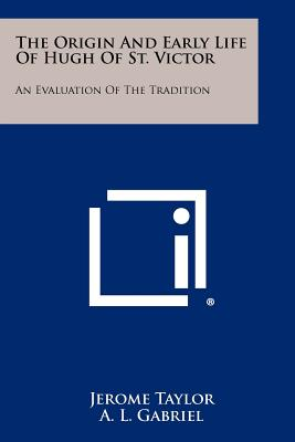 The Origin and Early Life of Hugh of St. Victor: An Evaluation of the Tradition - Taylor, Jerome, Professor, and Gabriel, A L (Editor), and Garvin, J N (Editor)