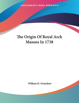 The Origin of Royal Arch Masons in 1738 - Grimshaw, William H