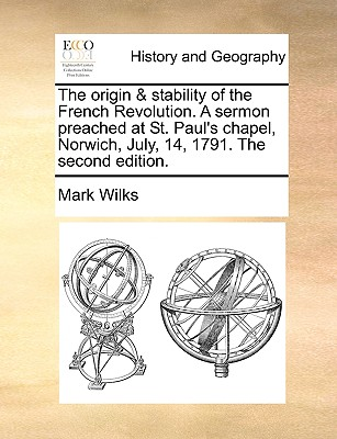 The Origin & Stability of the French Revolution. a Sermon Preached at St. Paul's Chapel, Norwich, July, 14, 1791. the Second Edition. - Wilks, Mark