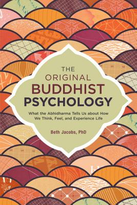 The Original Buddhist Psychology: What the Abhidharma Tells Us About How We Think, Feel, and Experience Life - Jacobs, Beth