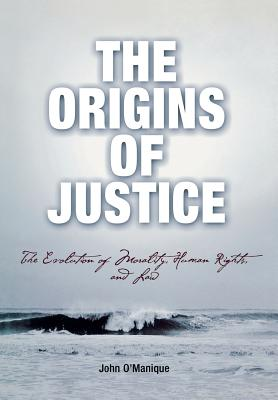 The Origins of Justice: The Evolution of Morality, Human Rights, and Law - O'Manique, John