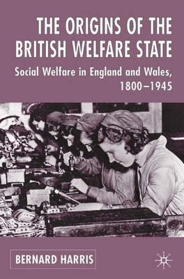 The Origins of the British Welfare State: Society, State and Social Welfare in England and Wales, 1800-1945 - Harris, Bernard