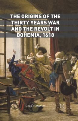 The Origins of the Thirty Years War and the Revolt in Bohemia, 1618 - Mortimer, Geoff