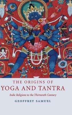 The Origins of Yoga and Tantra: Indic Religions to the Thirteenth Century - Samuel, Geoffrey, Professor