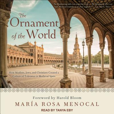 The Ornament of the World: How Muslims, Jews, and Christians Created a Culture of Tolerance in Medieval Spain - Menocal, Maria Rosa, and Eby, Tanya (Narrator), and Bloom, Harold (Foreword by)