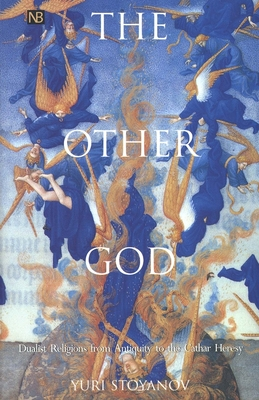 The Other God: Dualist Religions from Antiquity to the Cathar Heresy - Stoyanov, Yuri