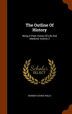 The Outline of History: Being a Plain History of Life and Mankind, Volume 2 - Wells, Herbert George