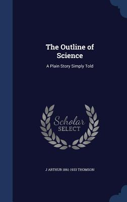 The Outline of Science: A Plain Story Simply Told - Thomson, J Arthur 1861-1933