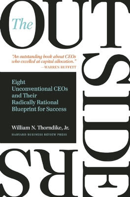 The Outsiders: Eight Unconventional Ceos and Their Radically Rational Blueprint for Success - Thorndike, William N, Jr.