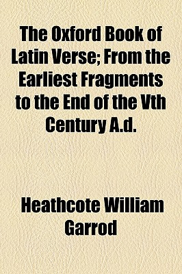 The Oxford Book of Latin Verse; From the Earliest Fragments to the End of the Vth Century A.D. - Garrod, Heathcote William