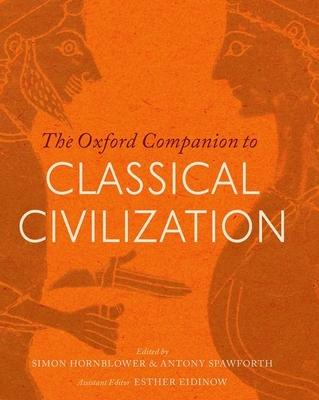 The Oxford Companion to Classical Civilization - Hornblower, Simon (Editor), and Spawforth, Antony (Editor), and Eidinow, Esther (Editor)