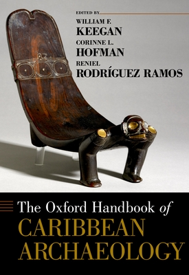 The Oxford Handbook of Caribbean Archaeology - Keegan, William F (Editor), and Hofman, Corinne L (Editor), and Rodriguez Ramos, Reniel (Editor)