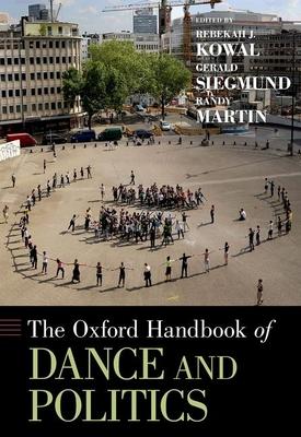 The Oxford Handbook of Dance and Politics - Kowal, Rebekah J (Editor), and Siegmund, Gerald (Editor), and Martin, Randy, MD (Editor)