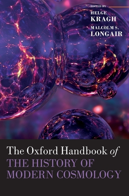 The Oxford Handbook of the History of Modern Cosmology - Kragh, Helge (Editor), and Longair, Malcolm (Editor)