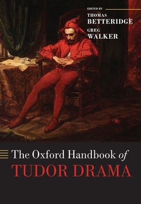 The Oxford Handbook of Tudor Drama - Betteridge, Thomas, Professor (Editor), and Walker, Greg (Editor)