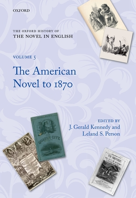 The Oxford History of the Novel in English: Volume 5: The American Novel to 1870 - Kennedy, J Gerald, Professor (Editor), and Person, Leland S (Editor)