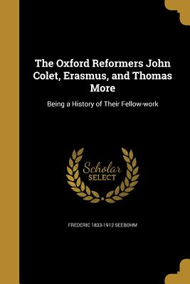 The Oxford Reformers John Colet, Erasmus, and Thomas More - Seebohm, Frederic 1833-1912