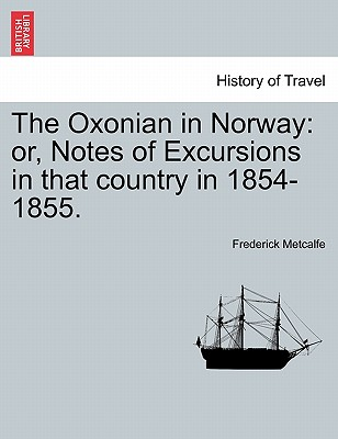 The Oxonian in Norway: Or, Notes of Excursions in That Country in 1854-1855. - Metcalfe, Frederick