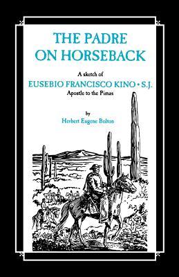 The Padre on Horseback: A Sketch of Eusebio Francisco Kino, S.J. Apostle to the Pimas - Bolton, Herbert Eugene, and Bannon, John Francis (Foreword by)