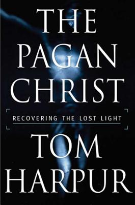 The Pagan Christ: Recovering the Lost Light - Harpur, Tom