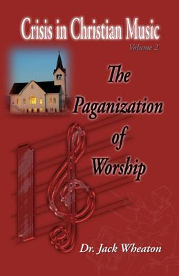 The Paganization of Worship - Wheaton, Jack
