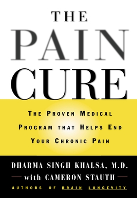 The Pain Cure: The Proven Medical Program That Helps End Your Chronic Pain - Singh Khalsa, Dharma, M.D., and Stauth, Cameron, M.D.
