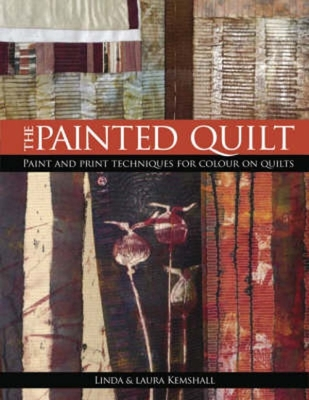 The Painted Quilt: Paint and Print Techniques for Color on Quilts - Kemshall, Linda, and Kemshall, Laura