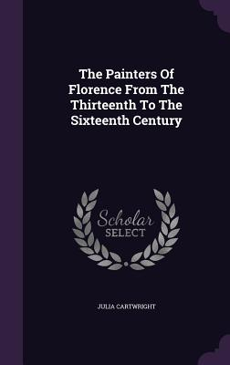 The Painters of Florence from the Thirteenth to the Sixteenth Century - Cartwright, Julia