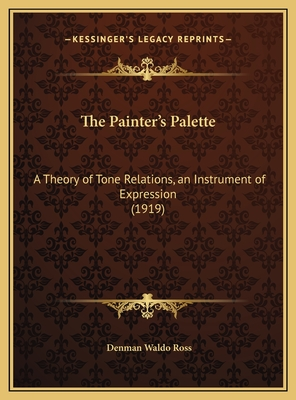 The Painter's Palette: A Theory of Tone Relations, an Instrument of Expression (1919) - Ross, Denman Waldo