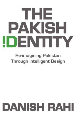 The Pakish Identity: Re-Imagining Pakistan Through Intelligent Design - Rahi, Danish