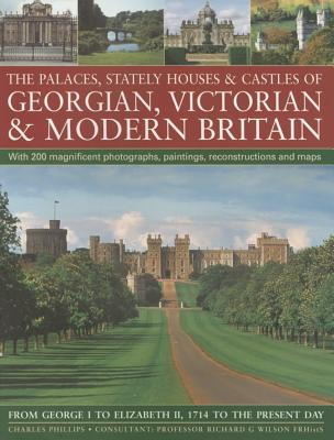 The Palaces, Stately Houses & Castles of Georgian, Victorian and Modern Britain: From George I to Elizabeth II, 1714 to the Present Day - Phillips, Charles, and Wilson, Richard G. (Consultant editor)